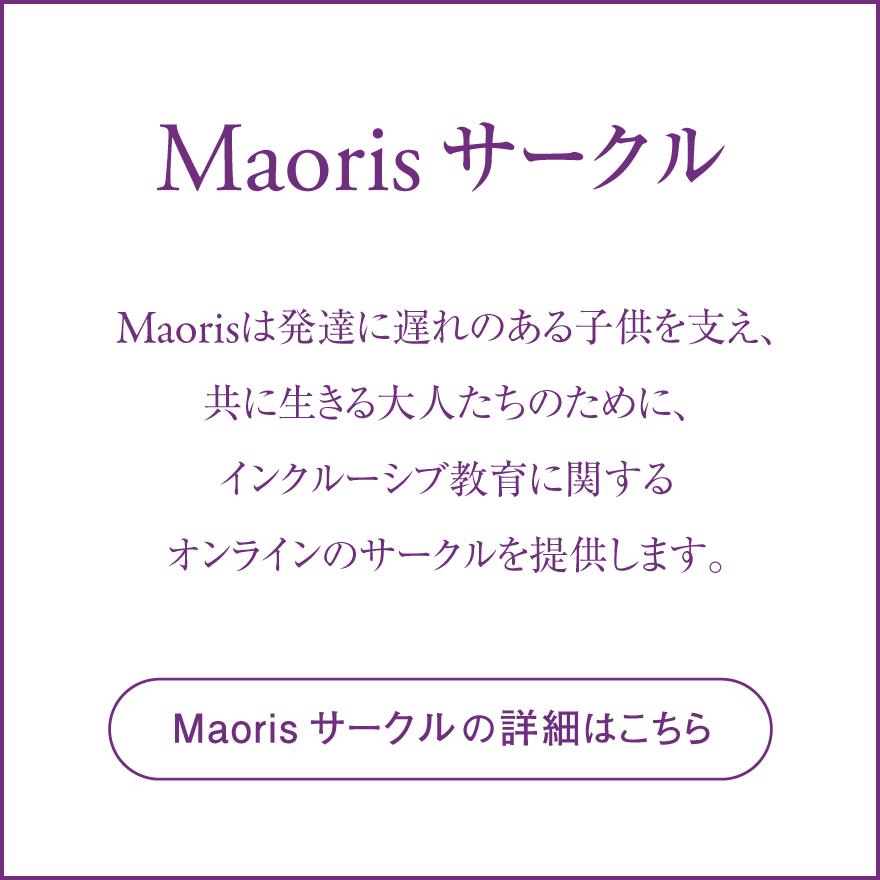 「Maoris サークル」Maorisは発達に遅れのある子供を支え、共に生きる大人たちのために、インクルーシブ教育に関するオンラインのサークルを提供します。